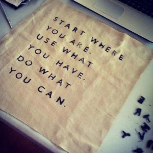 Start wheree you are Use what you have Do what you Can