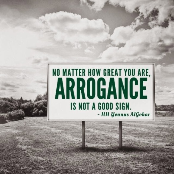 No matter how great you are, arrogance is not a good sign. -HH Younus Al Gohar-