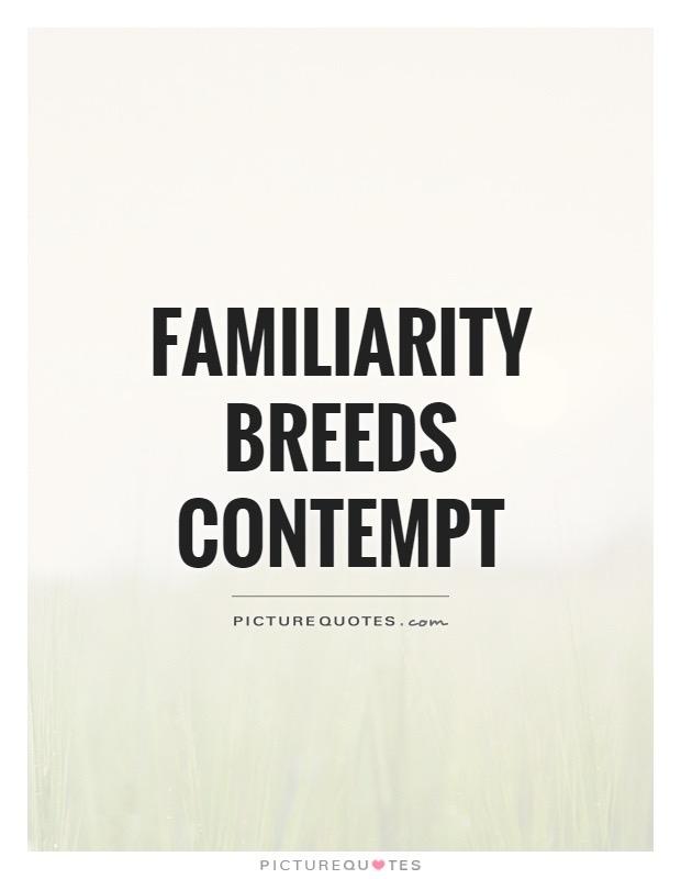 familiarity-breeds-contempt-quote-1